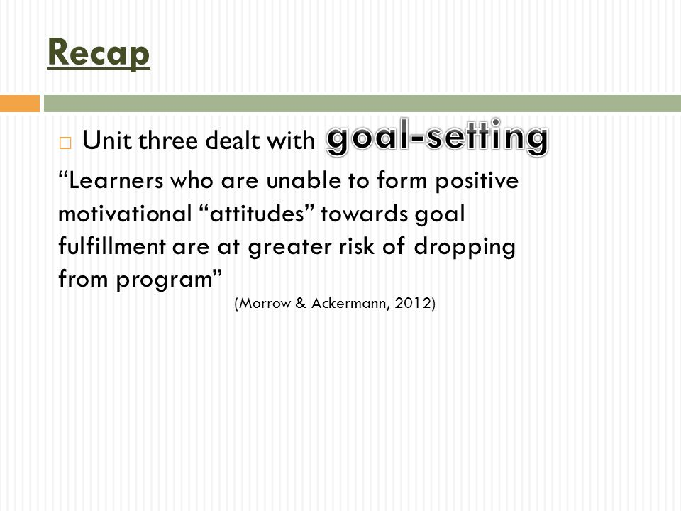  Unit three dealt with Learners who are unable to form positive motivational attitudes towards goal fulfillment are at greater risk of dropping from program Recap (Morrow & Ackermann, 2012)