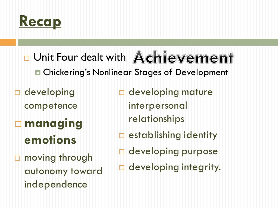  Unit Four dealt with  Chickering's Nonlinear Stages of Development Recap  developing competence  managing emotions  moving through autonomy toward independence  developing mature interpersonal relationships  establishing identity  developing purpose  developing integrity.