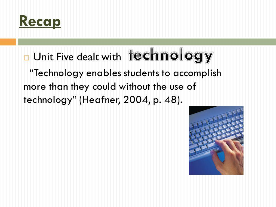  Unit Five dealt with Technology enables students to accomplish more than they could without the use of technology (Heafner, 2004, p.
