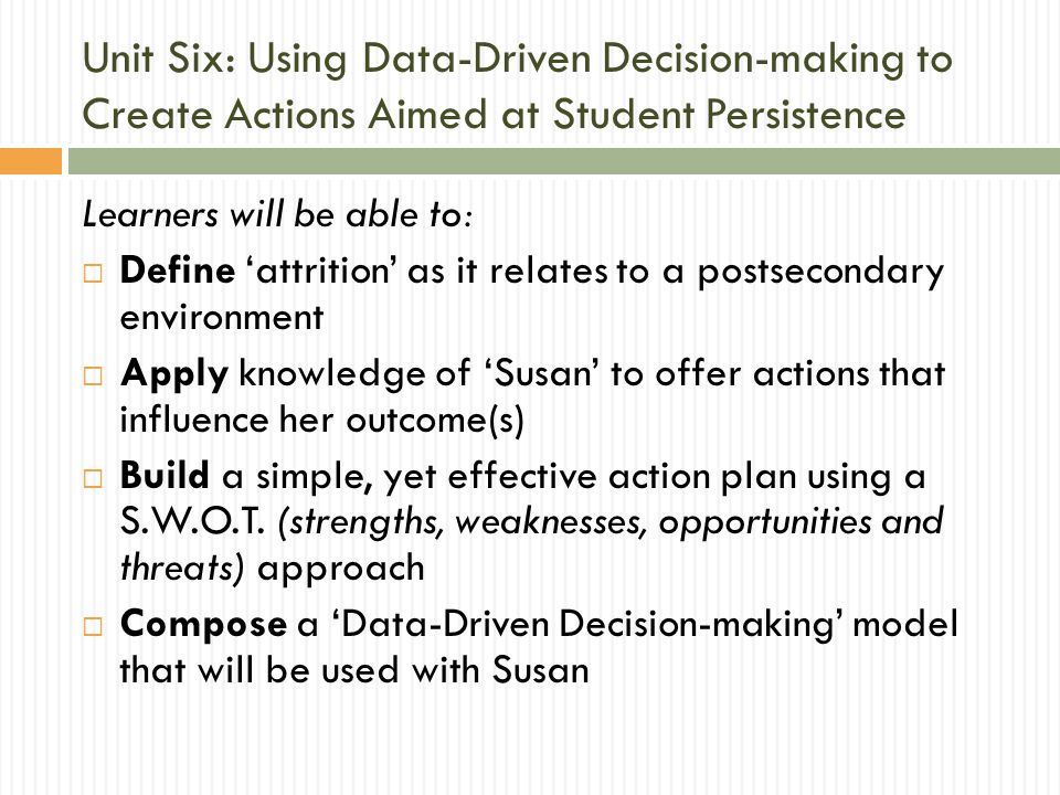Unit Six: Using Data-Driven Decision-making to Create Actions Aimed at Student Persistence Learners will be able to:  Define 'attrition' as it relates to a postsecondary environment  Apply knowledge of 'Susan' to offer actions that influence her outcome(s)  Build a simple, yet effective action plan using a S.W.O.T.