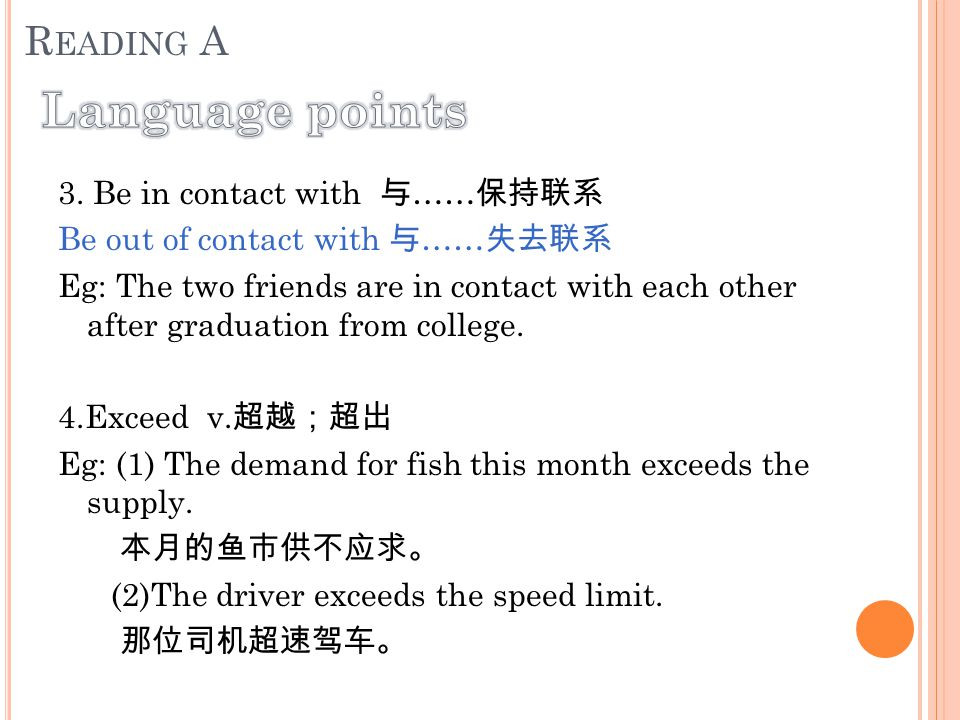 3. Be in contact with 与 …… 保持联系 Be out of contact with 与 …… 失去联系 Eg: The two friends are in contact with each other after graduation from college. 4.E