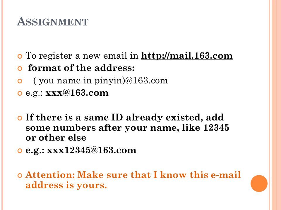 A SSIGNMENT To register a new email in http://mail.163.com format of the address: ( you name in pinyin)@163.com e.g.: xxx@163.com If there is a same ID already existed, add some numbers after your name, like 12345 or other else e.g.: xxx12345@163.com Attention: Make sure that I know this e-mail address is yours.