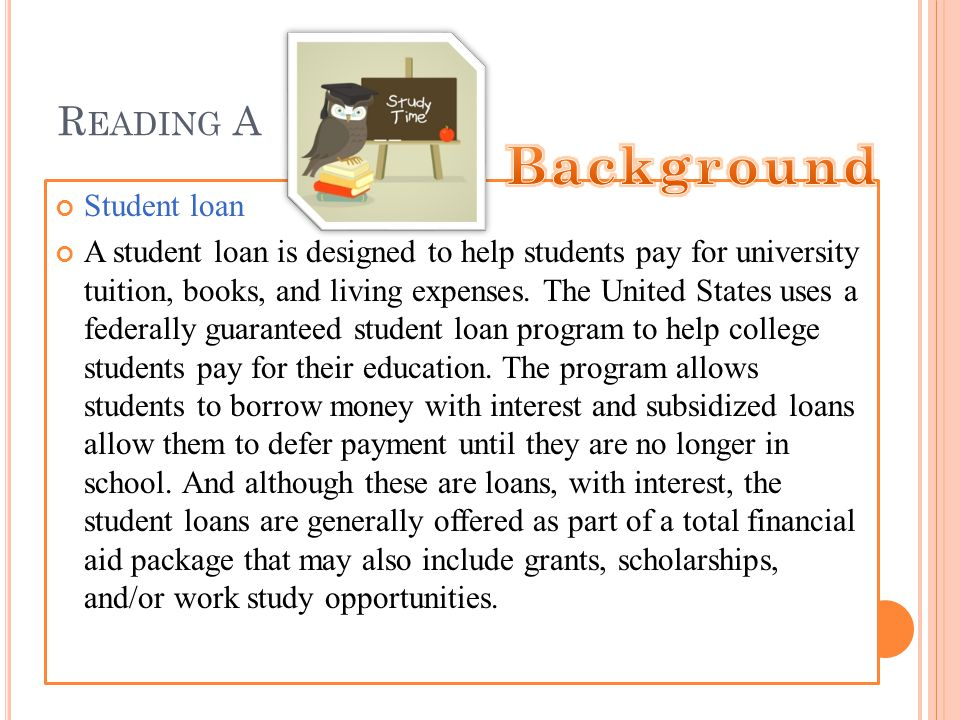 R EADING A Student loan A student loan is designed to help students pay for university tuition, books, and living expenses.