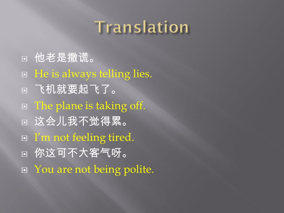  他老是撒谎。  He is always telling lies.  飞机就要起飞了。  The plane is taking off.
