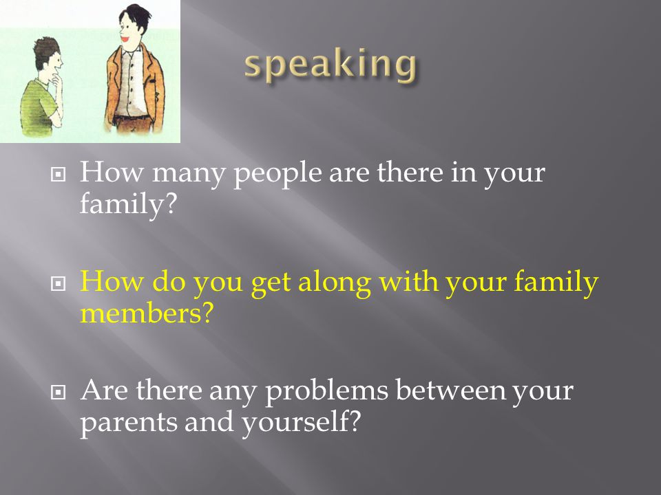  How many people are there in your family.  How do you get along with your family members.