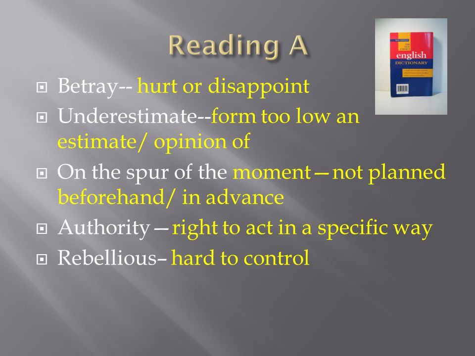  Betray-- hurt or disappoint  Underestimate--form too low an estimate/ opinion of  On the spur of the moment—not planned beforehand/ in advance  Authority—right to act in a specific way  Rebellious– hard to control