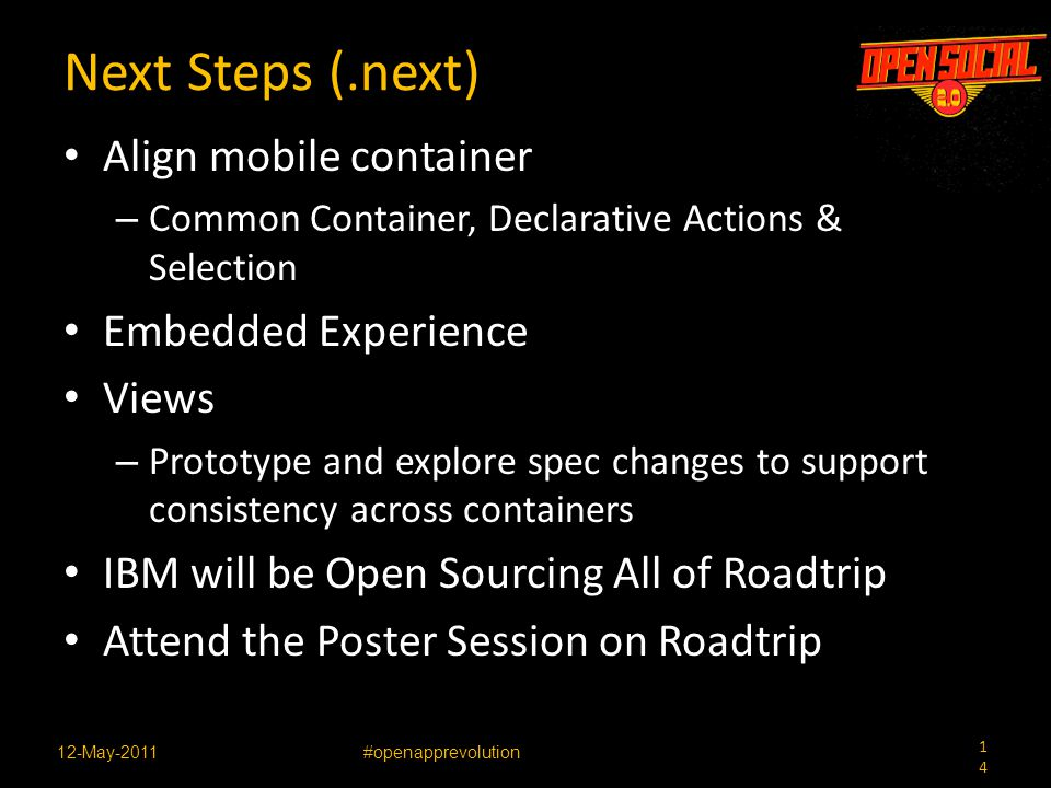 14 12-May-2011#openapprevolution Next Steps (.next) Align mobile container – Common Container, Declarative Actions & Selection Embedded Experience Views – Prototype and explore spec changes to support consistency across containers IBM will be Open Sourcing All of Roadtrip Attend the Poster Session on Roadtrip
