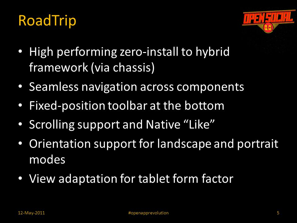 RoadTrip High performing zero-install to hybrid framework (via chassis) Seamless navigation across components Fixed-position toolbar at the bottom Scrolling support and Native Like Orientation support for landscape and portrait modes View adaptation for tablet form factor 512-May-2011#openapprevolution