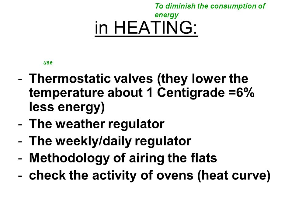 in HEATING: -Thermostatic valves (they lower the temperature about 1 Centigrade =6% less energy) -The weather regulator -The weekly/daily regulator -Methodology of airing the flats -check the activity of ovens (heat curve) To diminish the consumption of energy use