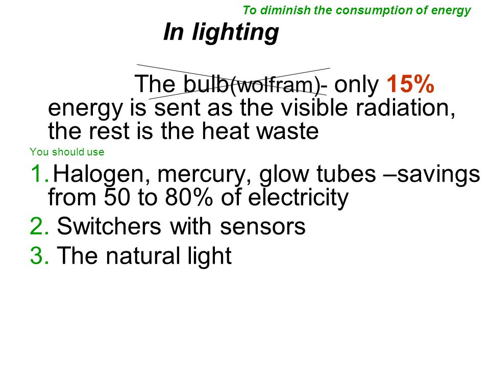 In lighting The bulb (wolfram)- only 15% energy is sent as the visible radiation, the rest is the heat waste You should use 1.