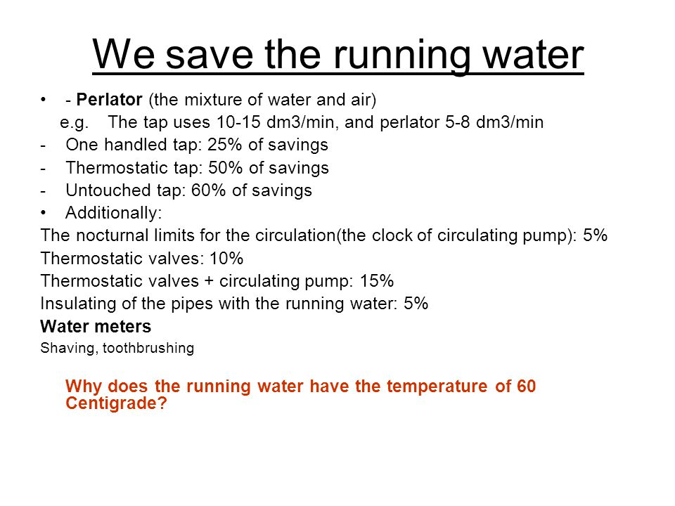 We save the running water - Perlator (the mixture of water and air) e.g.