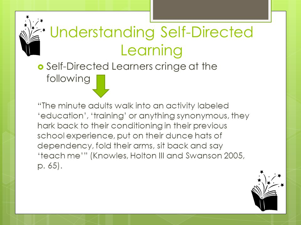 "Understanding Self-Directed Learning  Self-Directed Learners cringe at the following ""The minute adults walk into an activity labeled 'education', 't"