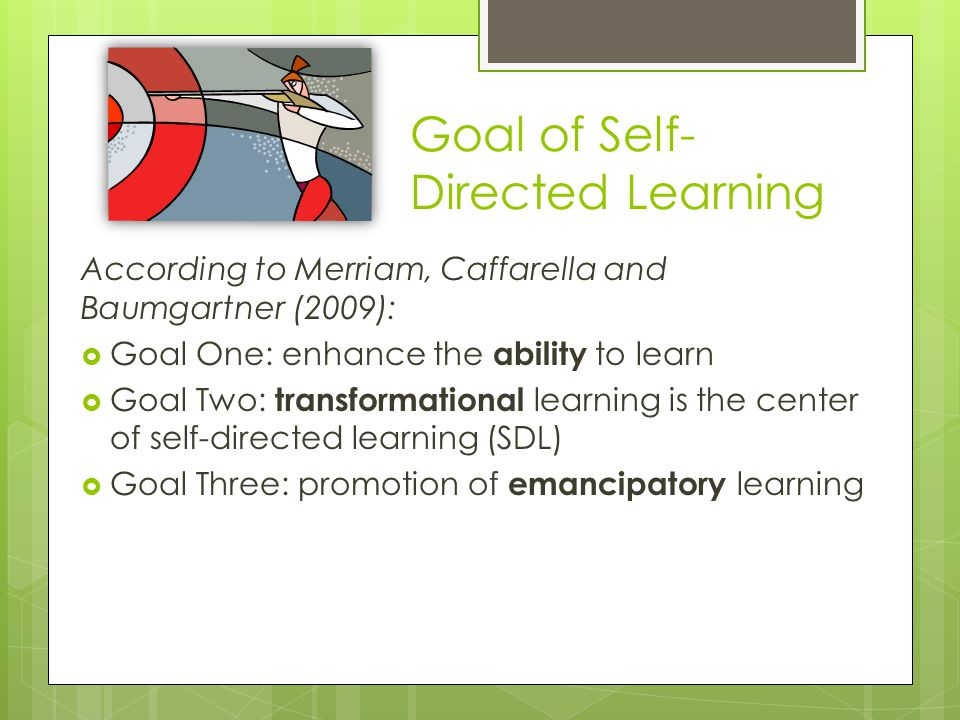 Goal of Self- Directed Learning According to Merriam, Caffarella and Baumgartner (2009):  Goal One: enhance the ability to learn  Goal Two: transfor