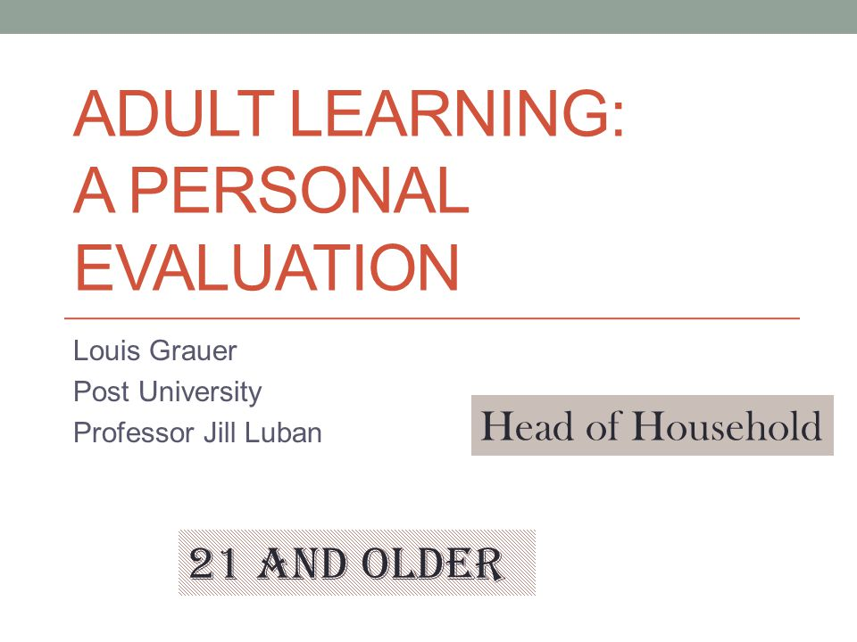 ADULT LEARNING: A PERSONAL EVALUATION Louis Grauer Post University Professor Jill Luban 21 and older Head of Household