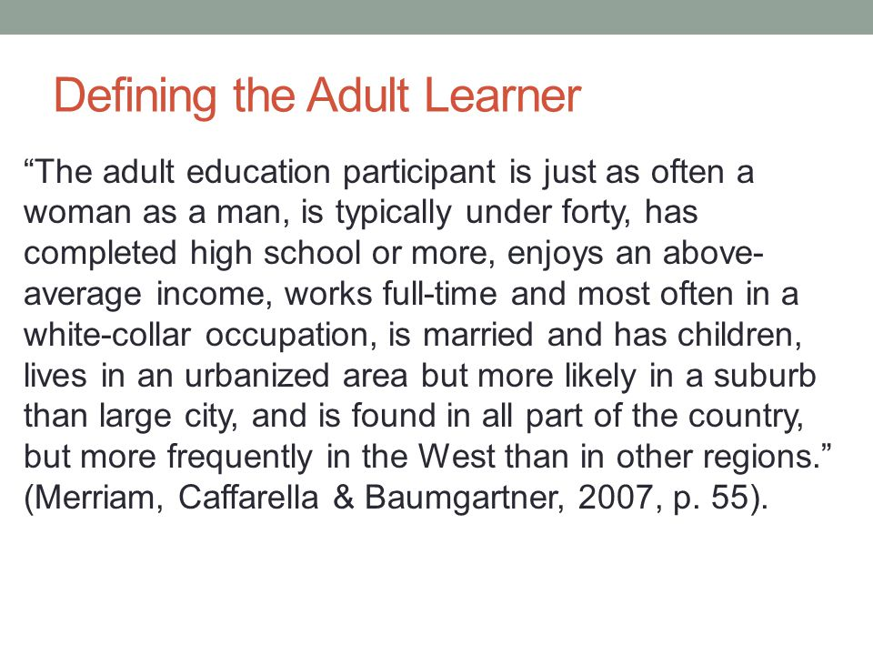 Defining the Adult Learner The adult education participant is just as often a woman as a man, is typically under forty, has completed high school or more, enjoys an above- average income, works full-time and most often in a white-collar occupation, is married and has children, lives in an urbanized area but more likely in a suburb than large city, and is found in all part of the country, but more frequently in the West than in other regions. (Merriam, Caffarella & Baumgartner, 2007, p.