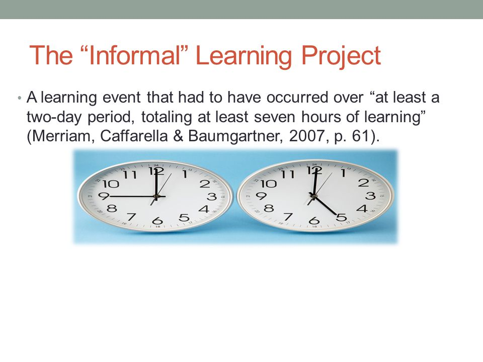 The Informal Learning Project A learning event that had to have occurred over at least a two-day period, totaling at least seven hours of learning (Merriam, Caffarella & Baumgartner, 2007, p.