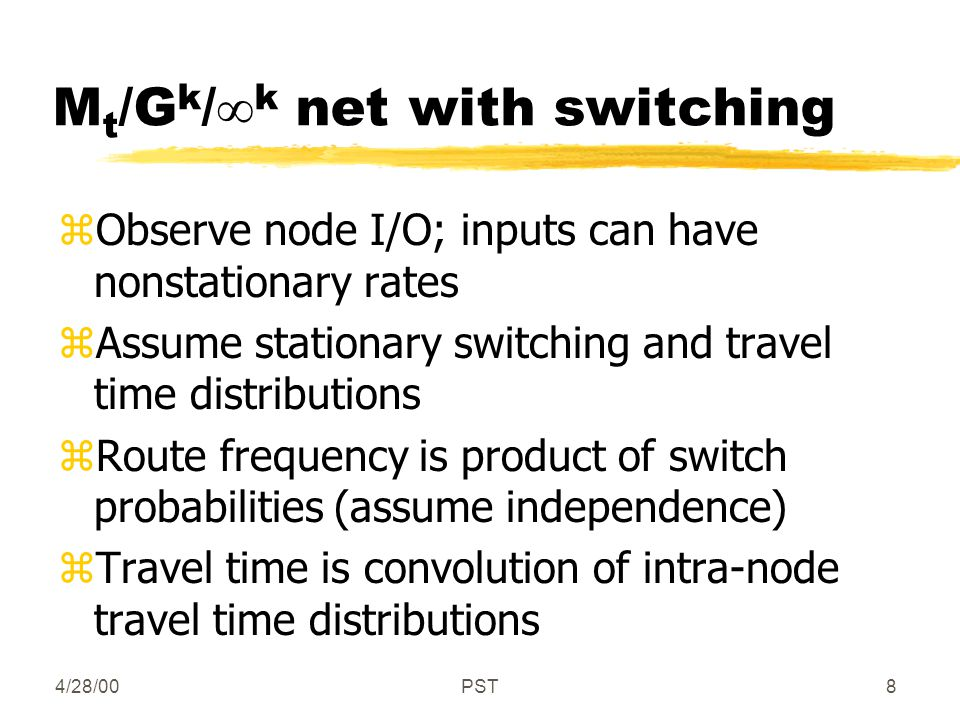 4/28/00PST8 M t /G k /  k net with switching zObserve node I/O; inputs can have nonstationary rates zAssume stationary switching and travel time distributions zRoute frequency is product of switch probabilities (assume independence) zTravel time is convolution of intra-node travel time distributions
