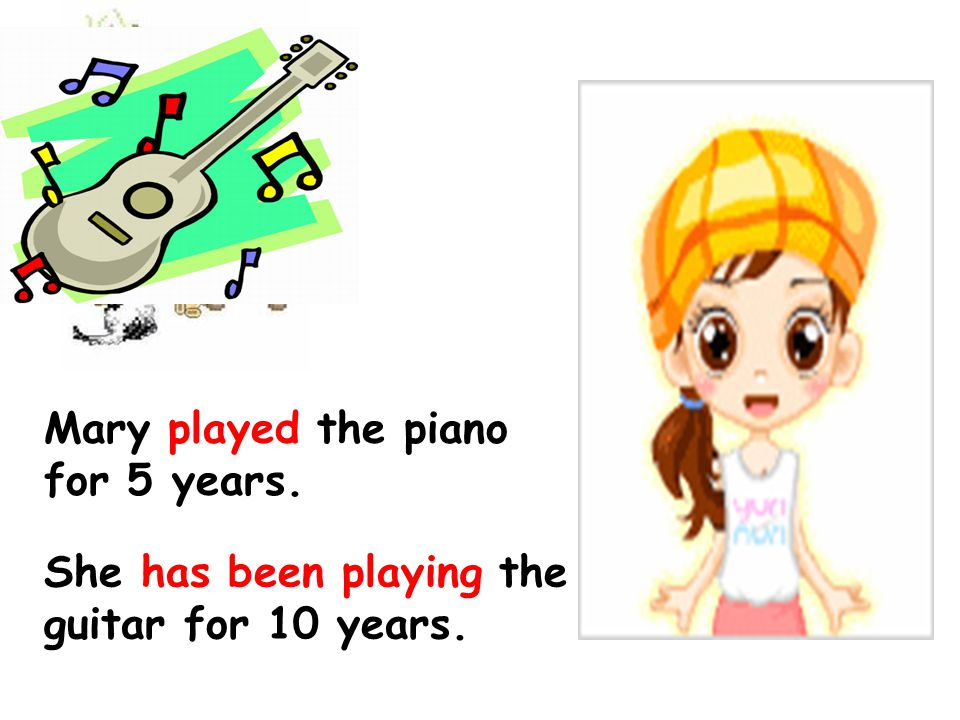 Mary played the piano for 5 years. She has been playing the guitar for 10 years.