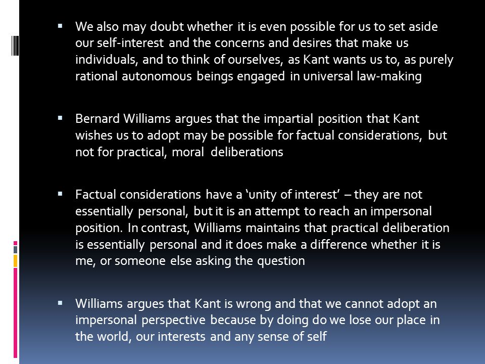  We also may doubt whether it is even possible for us to set aside our self-interest and the concerns and desires that make us individuals, and to think of ourselves, as Kant wants us to, as purely rational autonomous beings engaged in universal law-making  Bernard Williams argues that the impartial position that Kant wishes us to adopt may be possible for factual considerations, but not for practical, moral deliberations  Factual considerations have a 'unity of interest' – they are not essentially personal, but it is an attempt to reach an impersonal position.