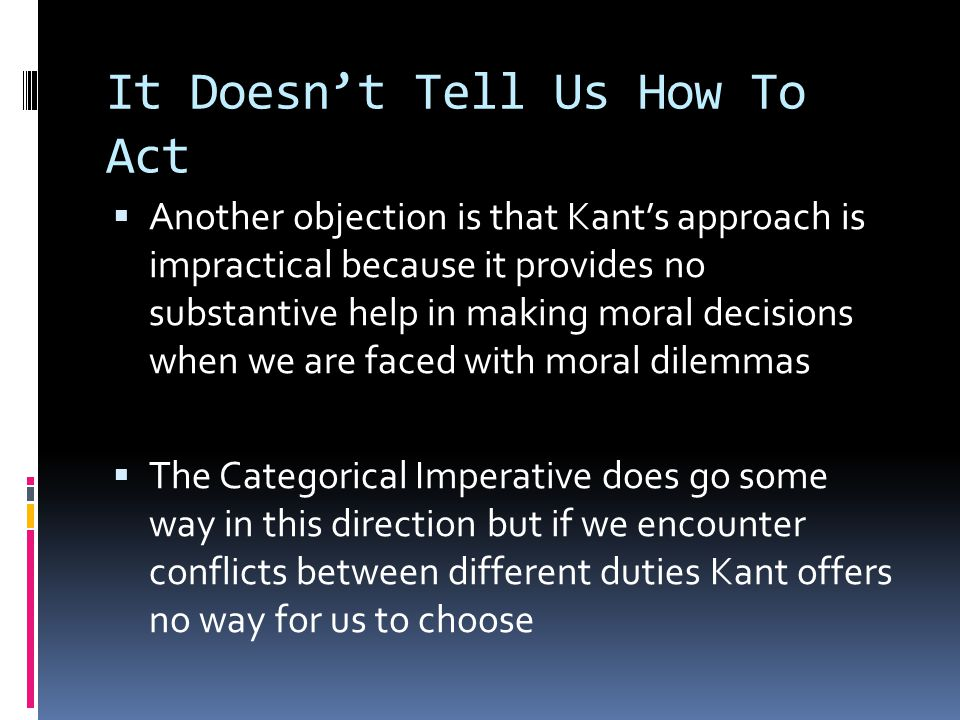 It Doesn't Tell Us How To Act  Another objection is that Kant's approach is impractical because it provides no substantive help in making moral decisions when we are faced with moral dilemmas  The Categorical Imperative does go some way in this direction but if we encounter conflicts between different duties Kant offers no way for us to choose