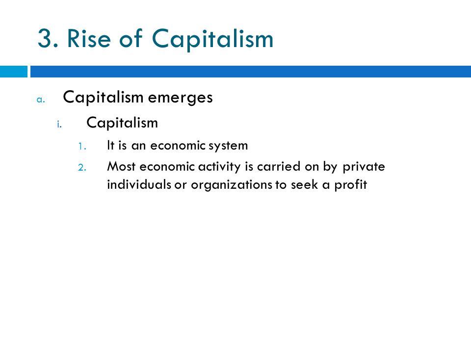 3. Rise of Capitalism a. Capitalism emerges i. Capitalism 1.