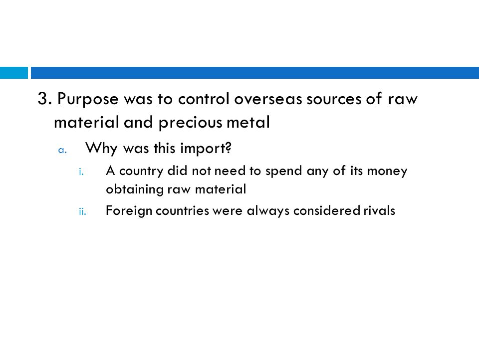 3. Purpose was to control overseas sources of raw material and precious metal a.