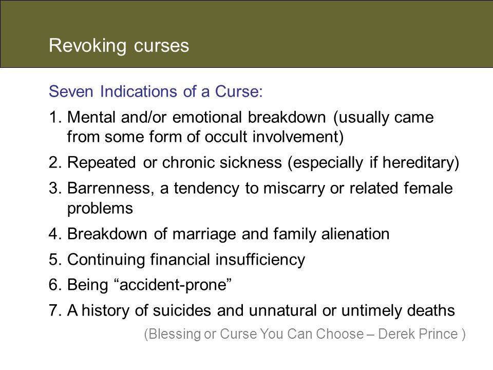 Revoking curses Seven Indications of a Curse: 1.Mental and/or emotional breakdown (usually came from some form of occult involvement) 2.Repeated or chronic sickness (especially if hereditary) 3.Barrenness, a tendency to miscarry or related female problems 4.Breakdown of marriage and family alienation 5.Continuing financial insufficiency 6.Being accident-prone 7.A history of suicides and unnatural or untimely deaths (Blessing or Curse You Can Choose – Derek Prince )