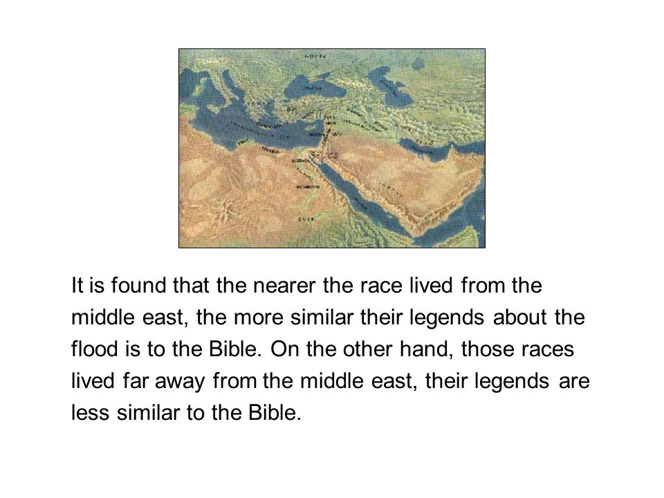 It is found that the nearer the race lived from the middle east, the more similar their legends about the flood is to the Bible.