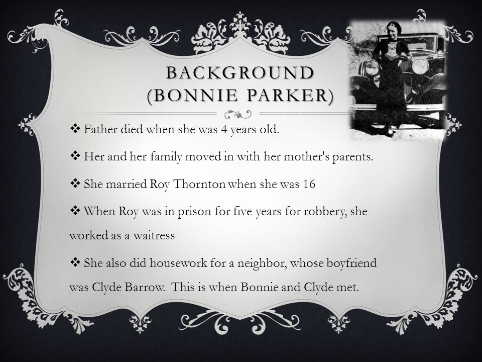 BACKGROUND (BONNIE PARKER)  Father died when she was 4 years old.  Her and her family moved in with her mother's parents.  She married Roy Thornton