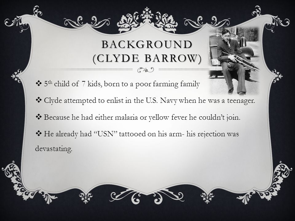 BACKGROUND (CLYDE BARROW)  5 th child of 7 kids, born to a poor farming family  Clyde attempted to enlist in the U.S. Navy when he was a teenager. 