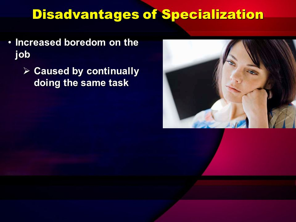 Disadvantages of Specialization Increased interdependencyIncreased interdependency  Results when each employee does just one part of a total job
