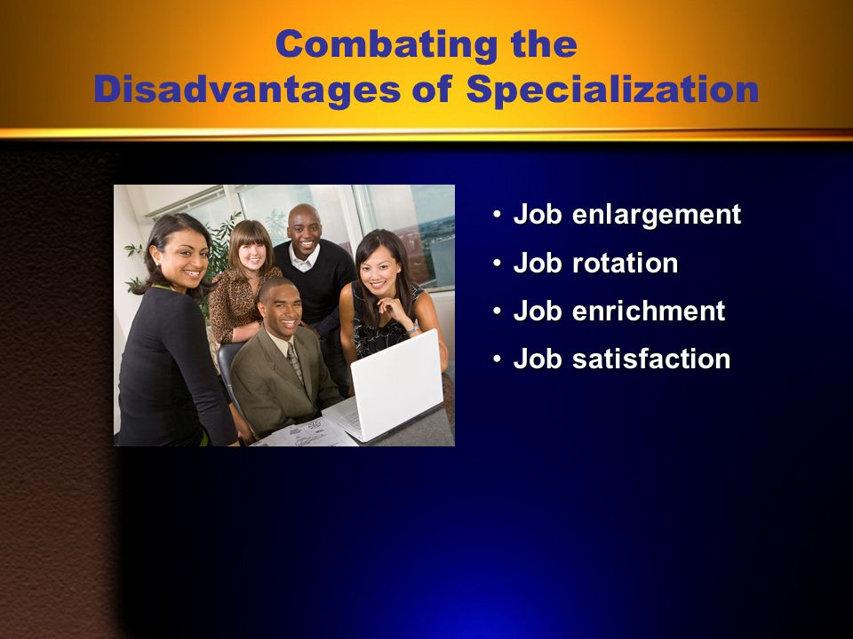 Disadvantages of Specialization High degree of specialization may cause difficulty in transferring or obtaining another job.High degree of specialization may cause difficulty in transferring or obtaining another job.
