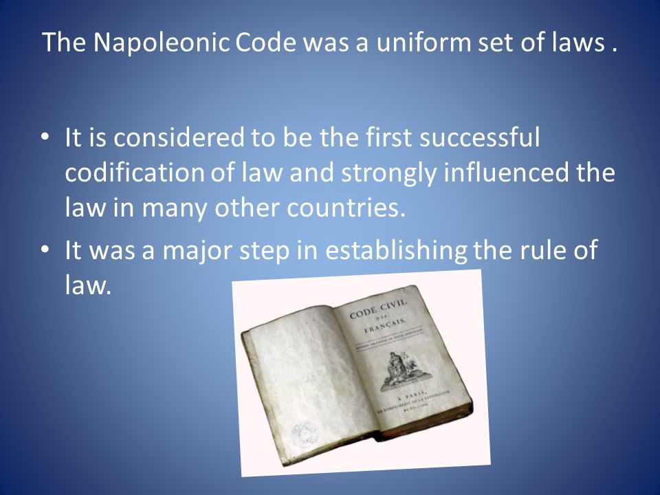 The Napoleonic Code was a uniform set of laws. It is considered to be the first successful codification of law and strongly influenced the law in many