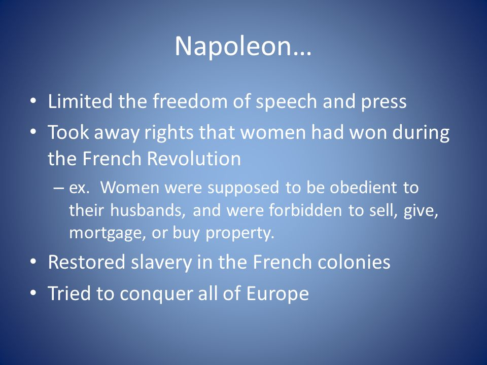 Napoleon… Limited the freedom of speech and press Took away rights that women had won during the French Revolution – ex. Women were supposed to be obe