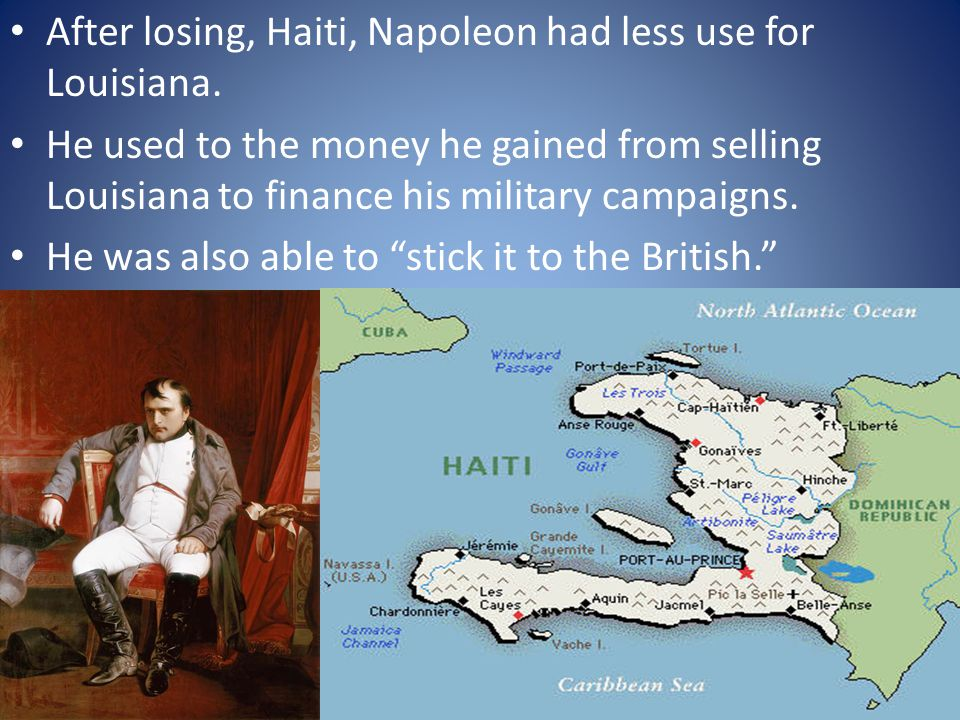 After losing, Haiti, Napoleon had less use for Louisiana. He used to the money he gained from selling Louisiana to finance his military campaigns. He