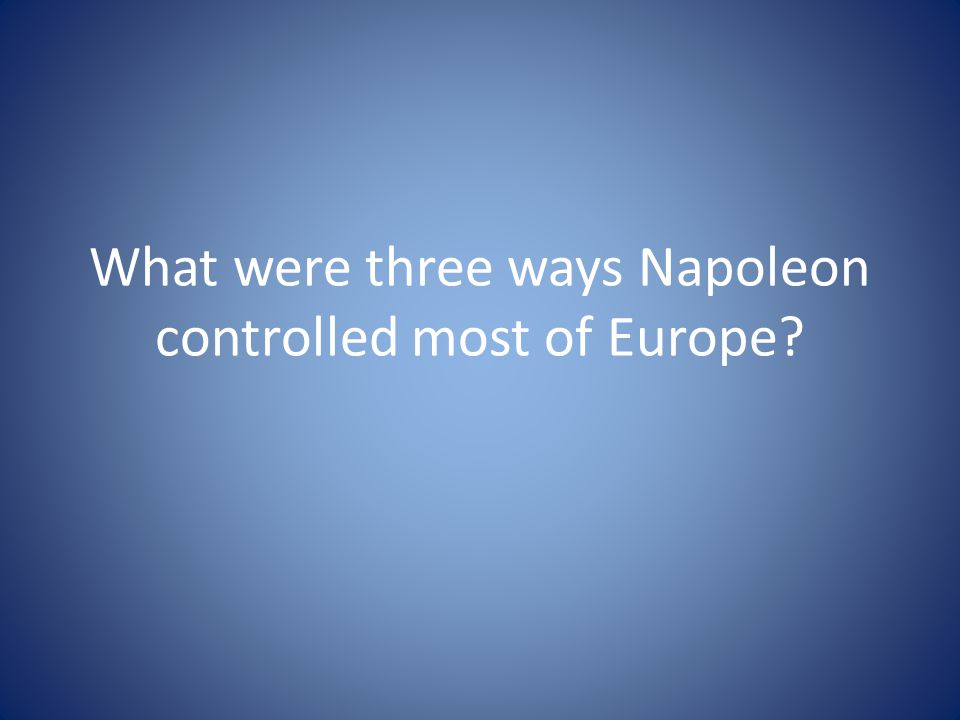 What were three ways Napoleon controlled most of Europe?