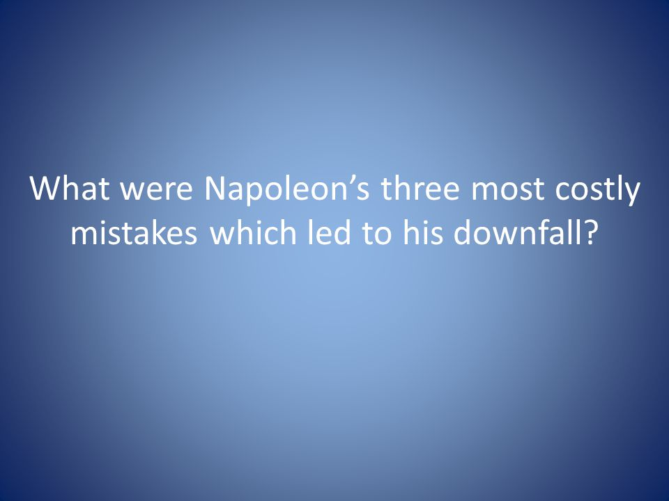 What were Napoleon's three most costly mistakes which led to his downfall?