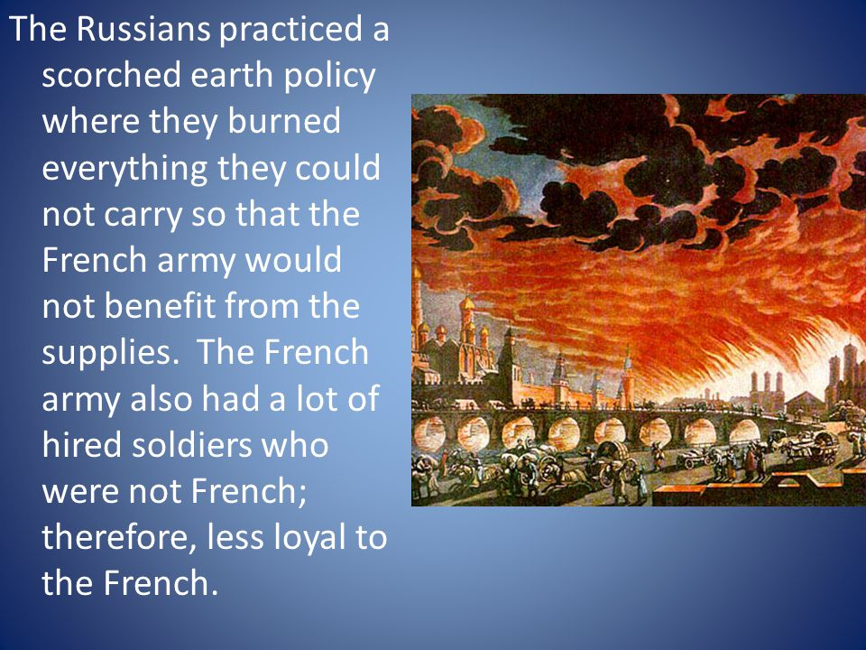 The Russians practiced a scorched earth policy where they burned everything they could not carry so that the French army would not benefit from the su