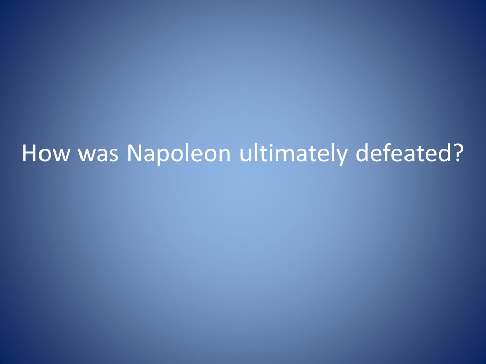 How was Napoleon ultimately defeated?
