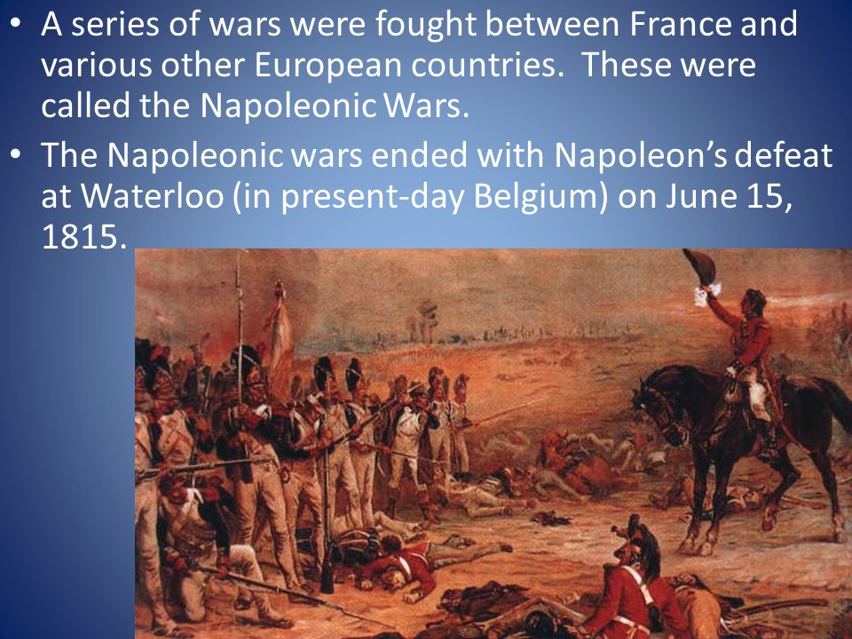 A series of wars were fought between France and various other European countries. These were called the Napoleonic Wars. The Napoleonic wars ended wit