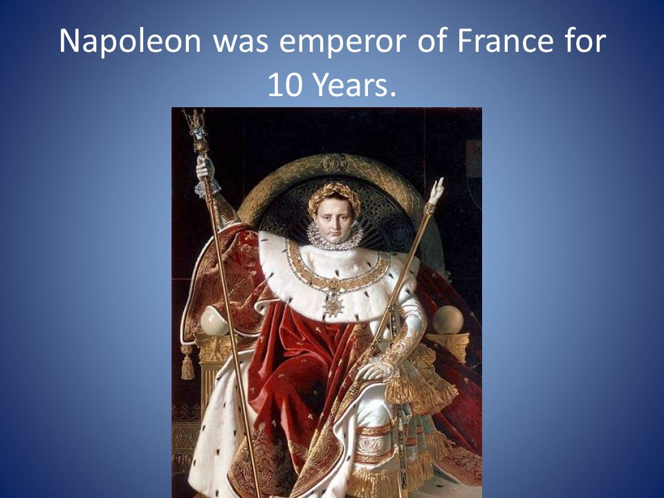 Napoleon was emperor of France for 10 Years.
