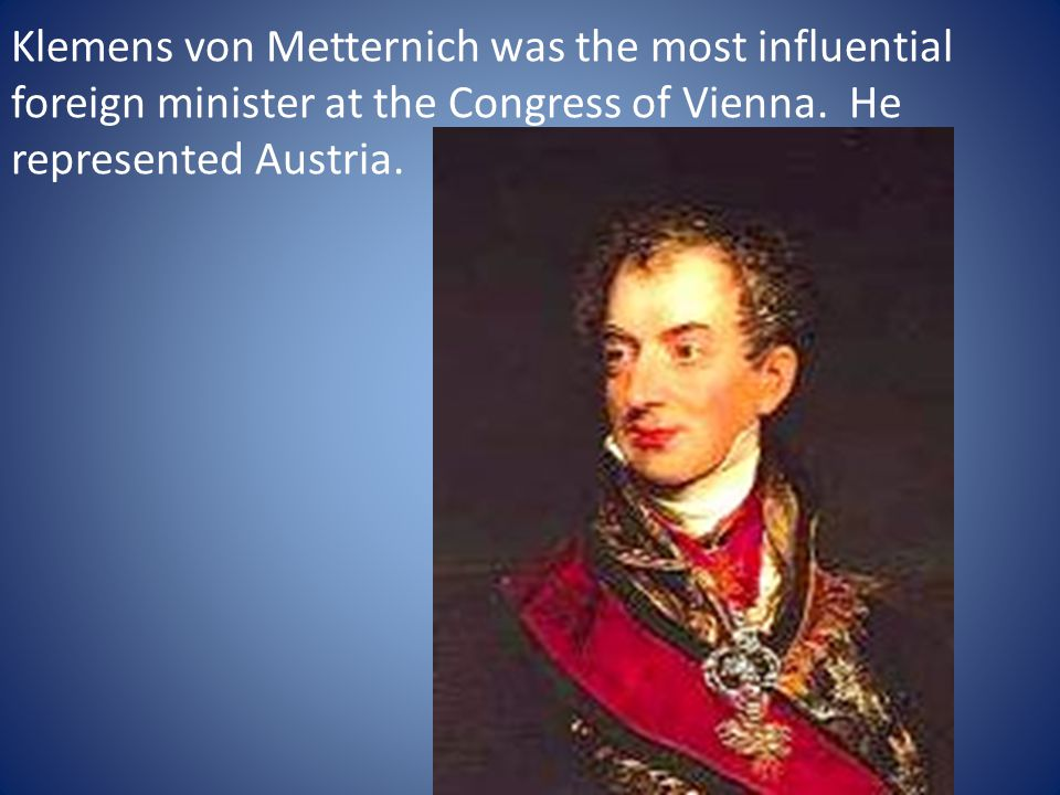 Klemens von Metternich was the most influential foreign minister at the Congress of Vienna. He represented Austria.
