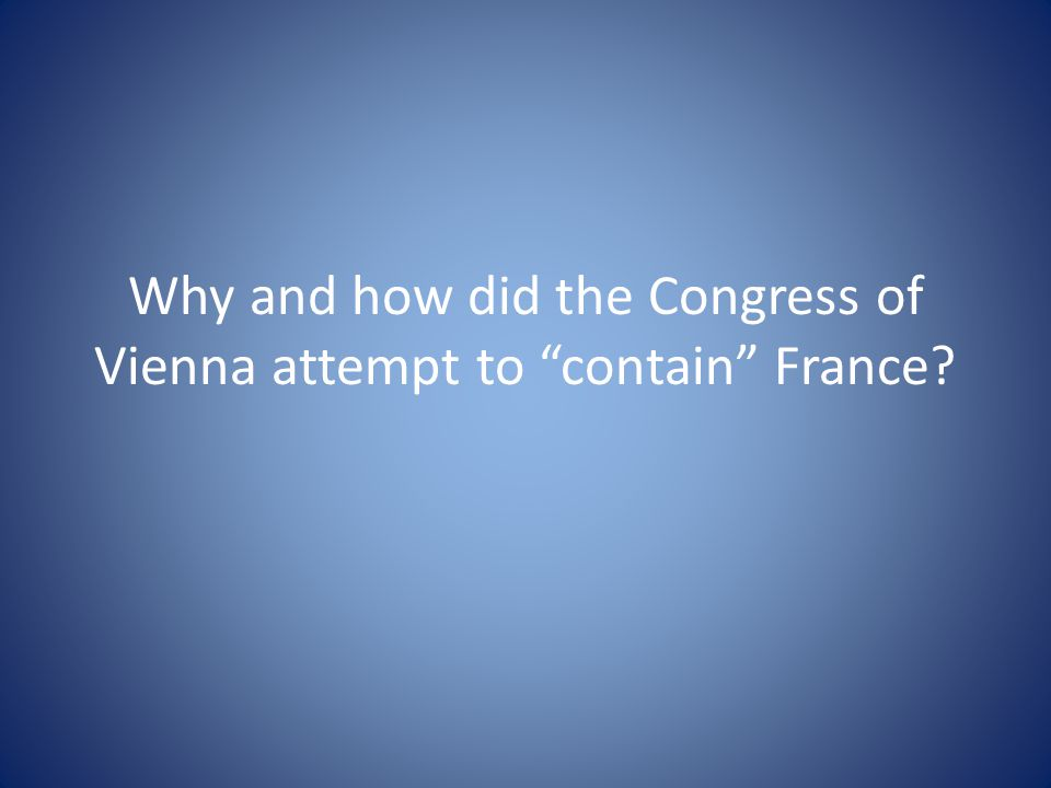 """Why and how did the Congress of Vienna attempt to """"contain"""" France?"""