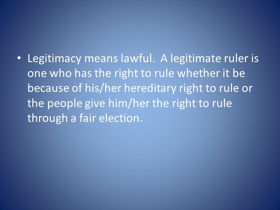 Legitimacy means lawful. A legitimate ruler is one who has the right to rule whether it be because of his/her hereditary right to rule or the people g