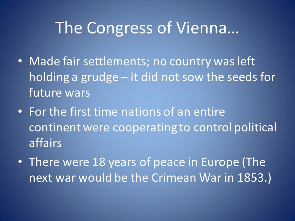 The Congress of Vienna… Made fair settlements; no country was left holding a grudge – it did not sow the seeds for future wars For the first time nati