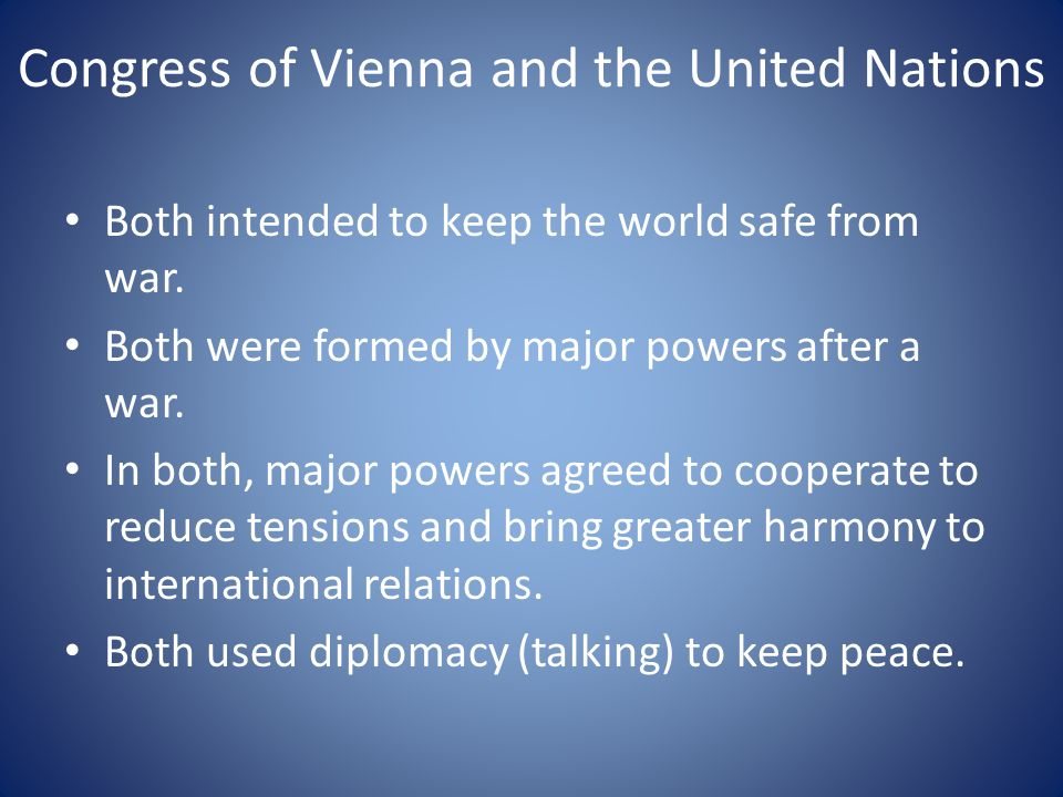 Congress of Vienna and the United Nations Both intended to keep the world safe from war. Both were formed by major powers after a war. In both, major