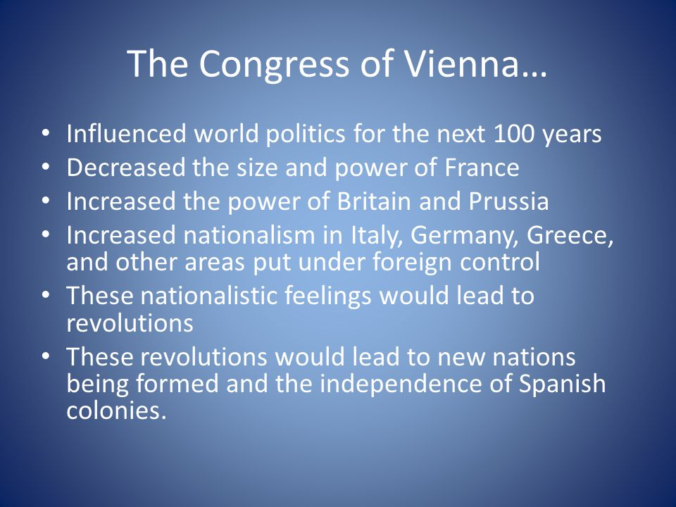 The Congress of Vienna… Influenced world politics for the next 100 years Decreased the size and power of France Increased the power of Britain and Pru