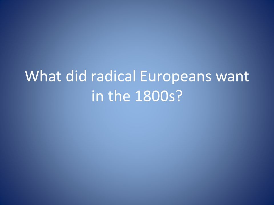 What did radical Europeans want in the 1800s?