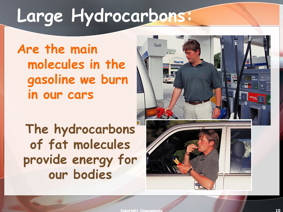 10 Large Hydrocarbons: Are the main molecules in the gasoline we burn in our cars The hydrocarbons of fat molecules provide energy for our bodies Copyright Cmassengale