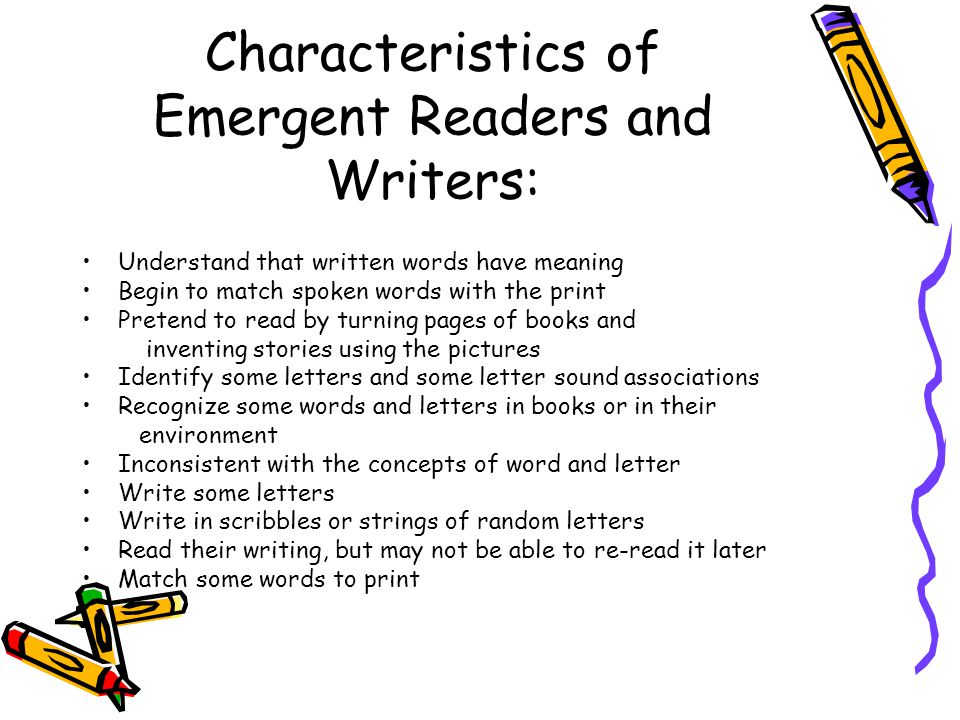 Characteristics of Emergent Readers and Writers: Understand that written words have meaning Begin to match spoken words with the print Pretend to read